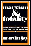 Marxism and Totality: The Adventures of a Concept from Lukács to Habermas