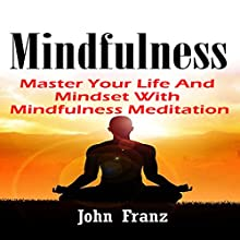 Mindfulness: Master Your Life and Mindset with Mindfulness Meditation (       UNABRIDGED) by John Franz Narrated by Michael Pauley