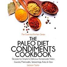 The Paleo Diet Condiments Cookbook: Recipes for Simple and Delicious Homemade Paleo Sauces, Marinades, Seasonings, Rubs and Dips (       UNABRIDGED) by Jackson Taylor Narrated by Trevor Clinger