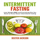 Intermittent Fasting: Lose Weight Fast and Everything Else You Need to Know About Intermittent Fasting and How It Can Change Your Life Hörbuch von Dexter Jackson Gesprochen von: Matt Holmes