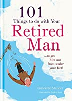 101 Things to Do With a Retired Man: To Get Him Out from Under Your Feet!