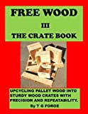 FREE WOOD III-THE CRATE BOOK: Upcycling pallet wood into sturdy wood crates with precision and repeatability