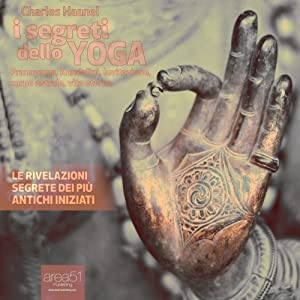I segreti dello yoga [The Amazing Secrets of the Yogi]: Le rivelazione segrete dei più antichi iniziati [The revelation of the secret of the ancient initiates] | [Charles Haanel]