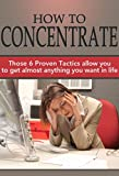 img - for How To Concentrate: Those 6 Proven Tactics allow you to get almost anything you want in life book / textbook / text book