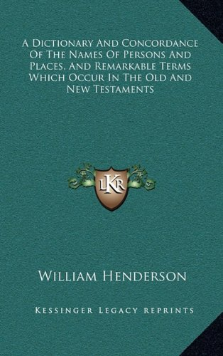 A Dictionary and Concordance of the Names of Persons and Places, and Remarkable Terms Which Occur in the Old and New Testaments