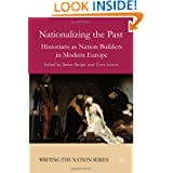 Nationalizing the Past: Historians as Nation Builders in Modern Europe (Writing the Nation: National Histriographies...