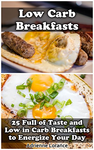 Low Carb Breakfasts: 25 Full of Taste and Low in Carb Breakfasts to Energize Your Day: (low carbohydrate, high protein, low carbohydrate foods, low carb, ... Ketogenic Diet to Overcome Belly Fat) by Adrienne Lorance
