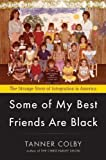 Some of My Best Friends Are Black: The Strange Story of Integration in America 1st (first) Edition by Colby, Tanner published by Viking Adult (2012)