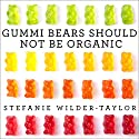 Gummi Bears Should Not Be Organic: And Other Opinions I Can't Back Up with Facts (       UNABRIDGED) by Stefanie Wilder-Taylor Narrated by Stefanie Wilder-Taylor