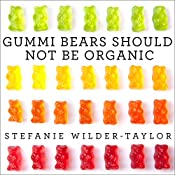 Gummi Bears Should Not Be Organic: And Other Opinions I Can't Back Up with Facts | [Stefanie Wilder-Taylor]