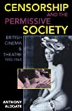 Censorship and the Permissive Society: British Cinema and Theatre, 1955-1965 (0198183526) by Aldgate, Anthony