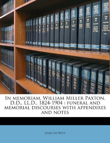 In memoriam, William Miller Paxton, D.D., LL.D., 1824-1904: funeral and memorial discourses with appendixes and notes