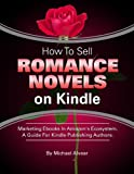 How To Sell Romance Novels On Kindle. Marketing Your Ebook In Amazons Ecosystem: A Guide For Kindle Publishing Authors. (How To Sell Fiction On Kindle. ... A Guide For Kindle Publishing Authors.)