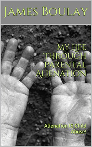 My Life Through Parental Alienation: Alienation IS Child Abuse! by James Boulay