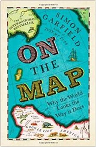 By Simon Garfield On The Map: Why the world looks the way it does (First Edition Fourth Printing)