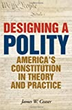 Designing a Polity: Americas Constitution in Theory and Practice