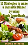 img - for 15 Strategies to make a Fantastic Dinner by using Fresh Ingredients book / textbook / text book