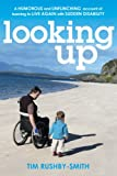 Tim Rushby-Smith Looking Up: A Humorous and Unflinching Account of Learning to Live Again With Sudden Disability