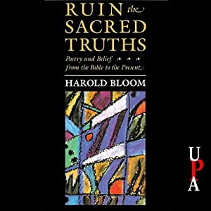 Ruin the Sacred Truths: Poetry and Belief from the Bible to the Present | [Harold Bloom]