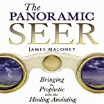 The Panoramic Seer: Bringing the Prophetic into the Healing Anointing | James Maloney