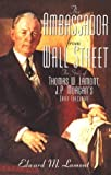 Edward M. Lamont The Ambassador from Wall Street: The Story of Thomas W. Lamont, J.P. Morgan's Chief Executive : A Biography