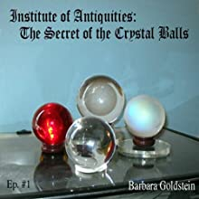 Institute of Antiquities: The Secret of the Crystal Balls (Episode 1) (       UNABRIDGED) by Barbara Goldstein Narrated by Barbara Goldstein