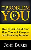img - for The Problem is YOU: How to Get Out of Your Own Way and Conquer Self-Defeating Behavior book / textbook / text book