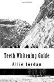 Teeth Whitening Guide: The complete guide to gaining your self confidence through a brighter, whiter smile