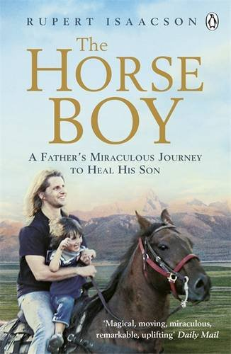 The Horse Boy: A Father's Miraculous Journey to Heal His Son: The True Story of a Father's Miraculous Journey to Heal His Son