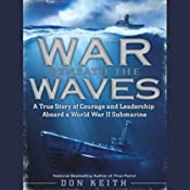 War Beneath the Waves: A True Story of Courage and Leadership Aboard a World War II Submarine | [Don Keith]