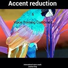 Voice Training & Accent Reduction Combined (       UNABRIDGED) by Joanna Gray Narrated by Joanna Gray