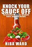 Knock Your Sauce Off: The Greatest Hot Sauce, Spaghetti Sauce, and Salsa Recipes