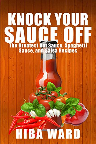 Knock Your Sauce Off: The Greatest Hot Sauce, Spaghetti Sauce, and Salsa Recipes by Hiba Ward