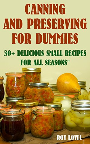 Canning and Preserving for Dummies: 30+ Delicious Small Recipes for All Seasons: (Home Canning Books, Canning Recipes for Beginners, Canning Guide, Preserving Food, Food Storage, Pressure Canning) by Roy Lovel