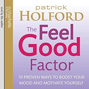 The Feel Good Factor: 10 Proven Ways to Boost Your Mood and Motivate Yourself | [Patrick Holford]