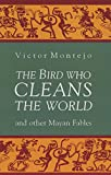 The Bird Who Cleans the World and Other Mayan Fables (1880684039) by Montejo, Victor