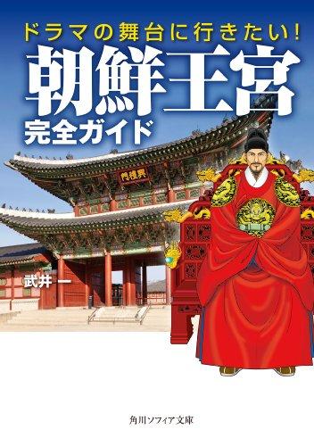 ドラマの舞台に行きたい! 朝鮮王宮完全ガイド (角川ソフィア文庫)