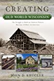 Creating Old World Wisconsin: The Struggle to Build an Outdoor History Museum of Ethnic Architecture (Wisconsin Land and Life)