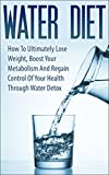 Water Diet: How To Ultimately Lose Weight, Boost Your Metabolism And Regain Control Of Your Health Through Water Detox (water diet, water detox, boost ... metabolism, lose weight, regain control)