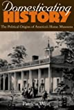 Domesticating History: The Political Origins of America's House Museums (1560988118) by Patricia West