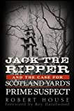 Robert House Jack the Ripper and the Case for Scotland Yard's Prime Suspect