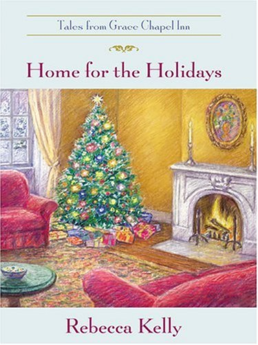 Home for the Holidays (The Tales from Grace Chapel Inn Series #9), Rebecca Kelly