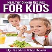 Healthy Dinner Recipes For Kids: Quick & Easy Meals For Healthy Children, Parenting Has Never Been More Easy (Healthy Recipes For Kids) Audiobook