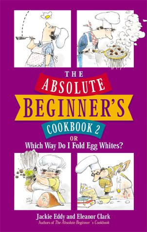 The Absolute Beginner's Cookbook 2: or Which Way Do I Fold Egg Whites?, Jackie Eddy, Eleanor Clark