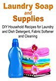 Laundry Soap & Supplies: DIY Household Recipes for Laundry and Dish Detergent, Fabric Softener and Cleaning: (Laundry Soap, Laundry Supplies, Household Recipes, Dish Detergent, Fabric Softener)