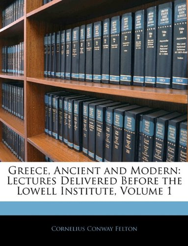Greece, Ancient and Modern: Lectures Delivered Before the Lowell Institute, Volume 1