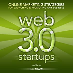 Web 3.0 Startups: Online Marketing Strategies for Launching & Promoting any Business on the Web | [R. L. Adams]