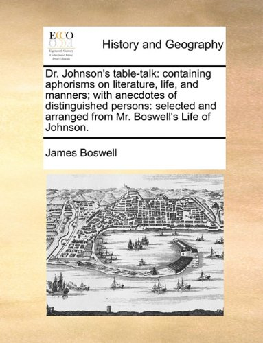 Dr. Johnson's table-talk: containing aphorisms on literature, life, and manners; with anecdotes of distinguished persons: selected and arranged from Mr. Boswell's Life of Johnson.