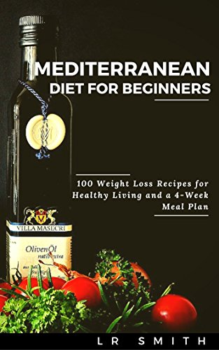 Mediterranean Diet for Beginners:100 Weight Loss Recipes for Healthy Living and a 4-Week Meal Plan (Mediterranean Diet, Mediterranean Diet For Beginners, ... Mediterranean Diet Recipes, Weight Loss) by LR Smith