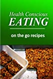 Health Conscious Eating - On-the-Go Recipes: Healthy Cookbook for Beginners